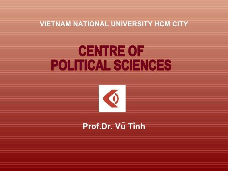 <ul><li>VIETNAM NATIONAL UNIVERSITY HCM CITY </li></ul><ul><li>Prof.Dr. Vũ Tình </li></ul>CENTRE OF  POLITICAL SCIENCES