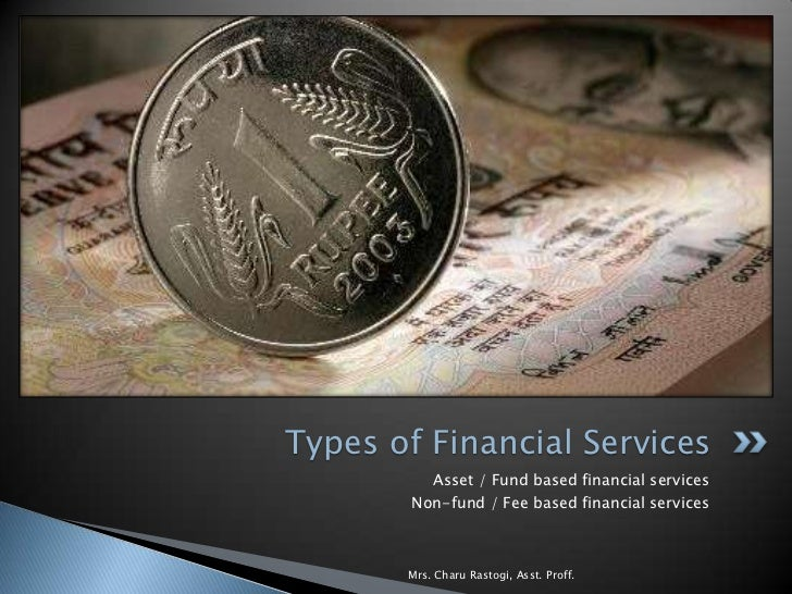 Types of Financial Services          Asset / Fund based financial services        Non-fund / Fee based financial services ...