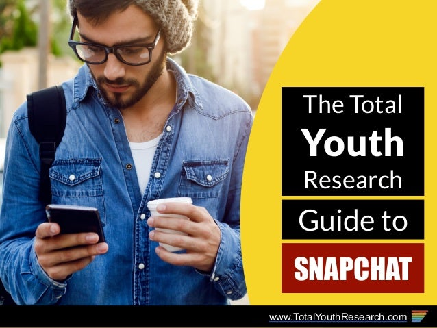 The Total Youth Research Guide to SNAPCHAT www.TotalYouthResearch.com