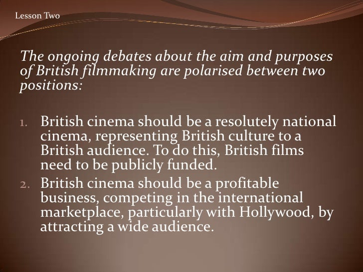 Lesson Two     The ongoing debates about the aim and purposes  of British filmmaking are polarised between two  positions:...