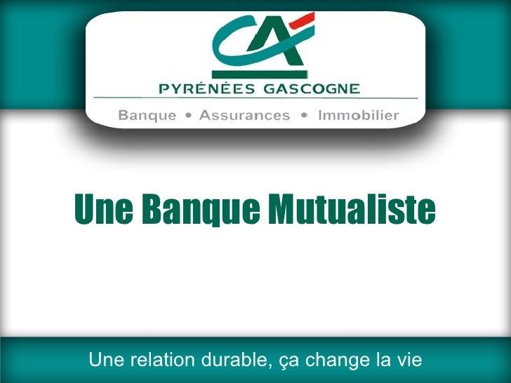 Une Banque Mutualiste Une relation durable, ça change la vie