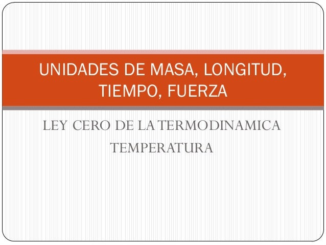 LEY CERO DE LATERMODINAMICA TEMPERATURA UNIDADES DE MASA, LONGITUD, TIEMPO, FUERZA