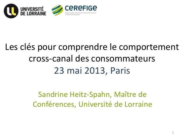 Les clés pour comprendre le comportementcross-canal des consommateurs23 mai 2013, ParisSandrine Heitz-Spahn, Maître deConf...