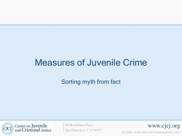 Measures of Juvenile Crime      Sorting myth from fact       40 Boardman Place                             www.cjcj.org   ...