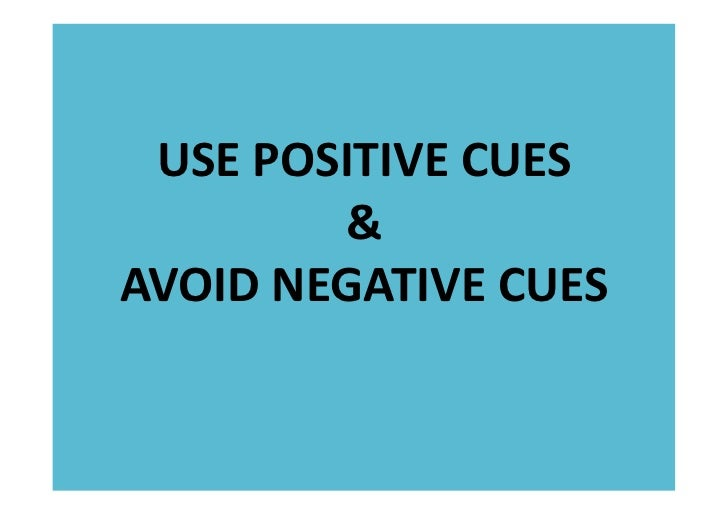 USE POSITIVE CUES            & AVOID NEGATIVE CUES