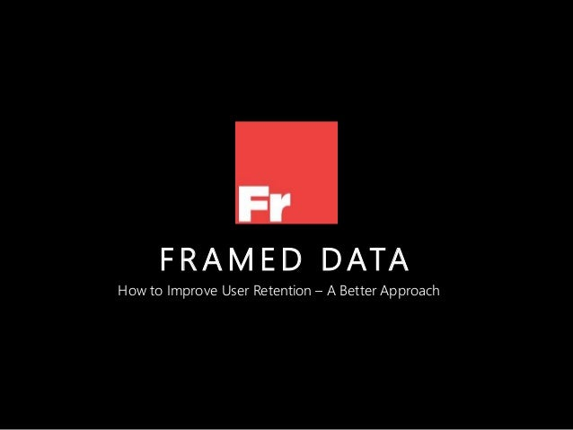 F R A M E D DATA How to Improve User Retention – A Better Approach