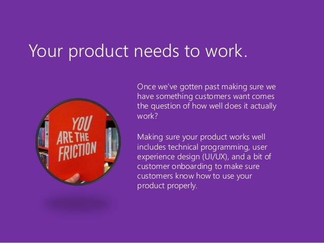 Your product needs to work. Once we've gotten past making sure we have something customers want comes the question of how ...
