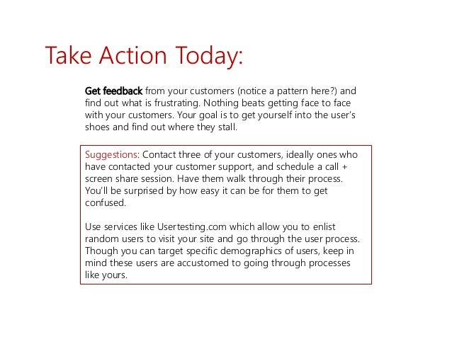Take Action Today: Get feedback from your customers (notice a pattern here?) and find out what is frustrating. Nothing bea...