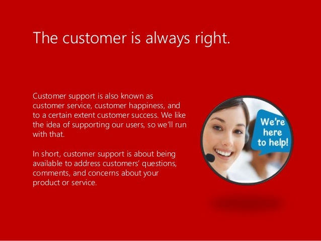 Customer support is also known as customer service, customer happiness, and to a certain extent customer success. We like ...