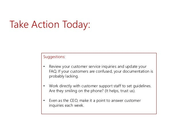 Take Action Today: Suggestions: • Review your customer service inquiries and update your FAQ. If your customers are confus...