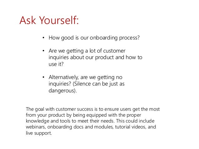 Ask Yourself: • How good is our onboarding process? • Are we getting a lot of customer inquiries about our product and how...