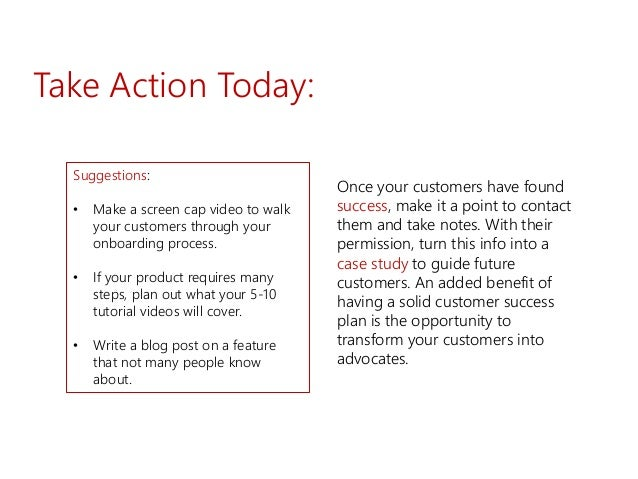 Take Action Today: Suggestions: • Make a screen cap video to walk your customers through your onboarding process. • If you...