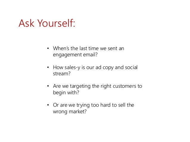 Ask Yourself: • When's the last time we sent an engagement email? • How sales-y is our ad copy and social stream? • Are we...