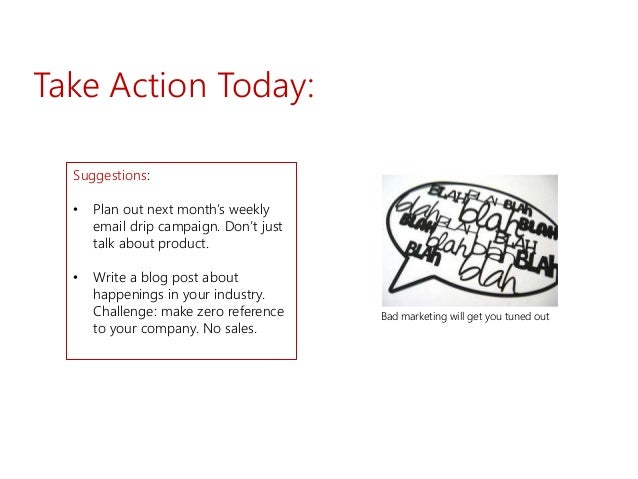 Take Action Today: Suggestions: • Plan out next month's weekly email drip campaign. Don't just talk about product. • Write...