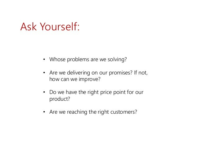 Ask Yourself: • Whose problems are we solving? • Are we delivering on our promises? If not, how can we improve? • Do we ha...