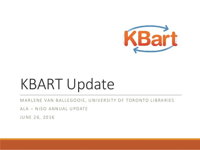 KBART Update MARLENE VAN BALLEGOOIE, UNIVERSITY OF TORONTO LIBRARIES ALA – NISO ANNUAL UPDATE JUNE 26, 2016