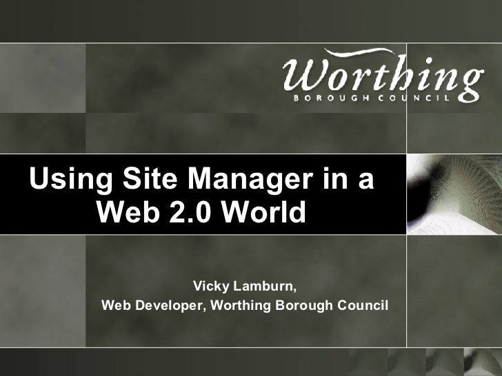 Using Site Manager in a Web 2.0 World Vicky Lamburn, Web Developer, Worthing Borough Council