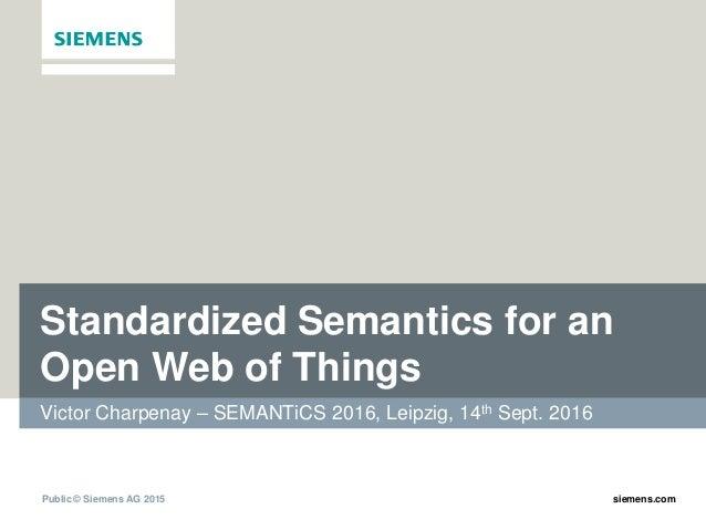 Public © Siemens AG 2015 siemens.com Standardized Semantics for an Open Web of Things Victor Charpenay – SEMANTiCS 2016, L...