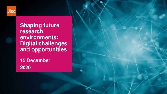 Shaping future research environments: Digital challenges and opportunities 15 December 2020