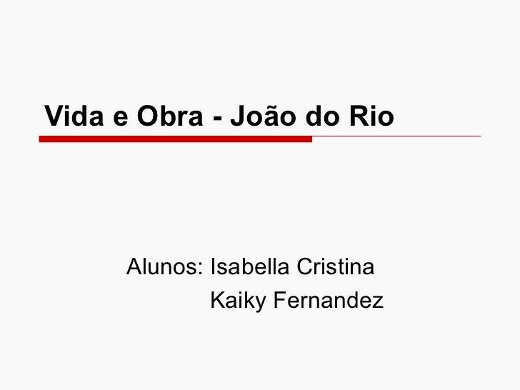 Vida e Obra - João do Rio Alunos: Isabella Cristina Kaiky Fernandez