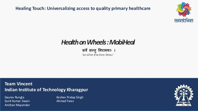 Healing Touch: Universalizing access to quality primary healthcare HealthonWheels:MobiHeal Team Vincent Indian Institute o...