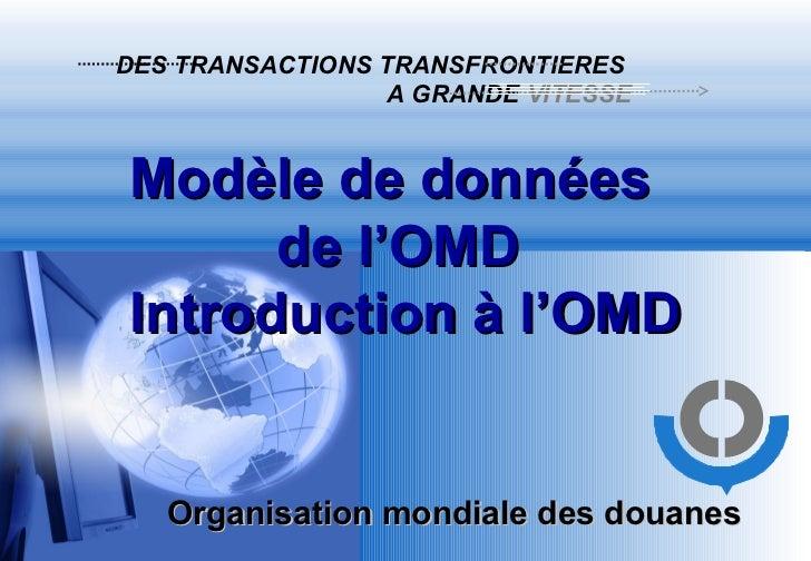 DES TRANSACTIONS TRANSFRONTIERES   A GRANDE  VITESSE Organisation mondiale des douanes Modèle de données  de l'OMD  Introd...