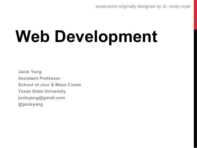 powerpoint originally designed by dr. cindy royal  Web Development Jacie Yang Assistant Professor School of Jour & Mass Co...
