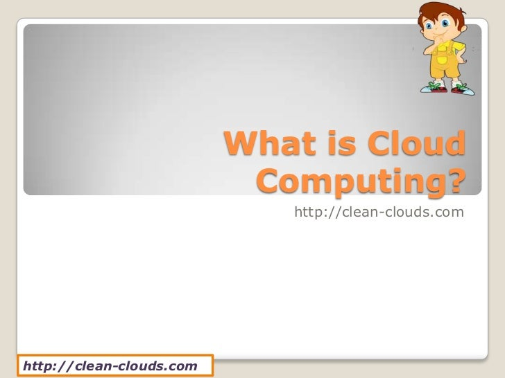 What is Cloud                           Computing?                             http://clean-clouds.comhttp://clean-clouds....
