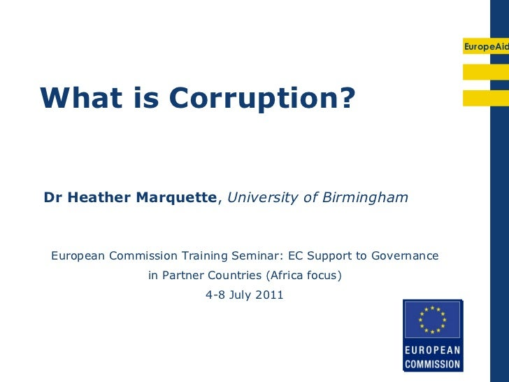 EuropeAidWhat is Corruption?Dr Heather Marquette, University of Birmingham European Commission Training Seminar: EC Suppor...