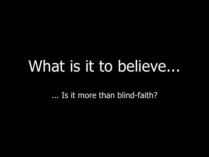 What is it to believe... ... Is it more than blind-faith?