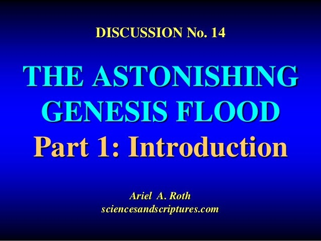 DISCUSSION No. 14  THE ASTONISHING  GENESIS FLOOD  Part 1: Introduction  Ariel A. Roth  sciencesandscriptures.com