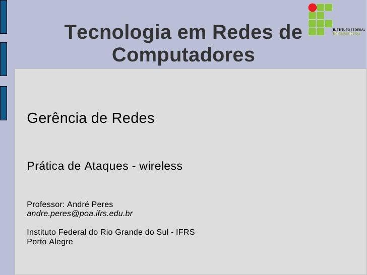 Tecnologia em Redes de              ComputadoresGerência de RedesPrática de Ataques - wirelessProfessor: André Peresandre....