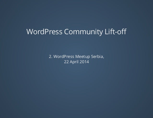 WordPress	Community	Lift-off 2.	WordPress	Meetup	Serbia, 22	April	2014