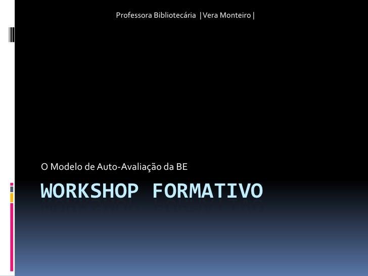 Workshop Formativo<br />O Modelo de Auto-Avaliação da BE<br />Professora Bibliotecária  | Vera Monteiro |<br />