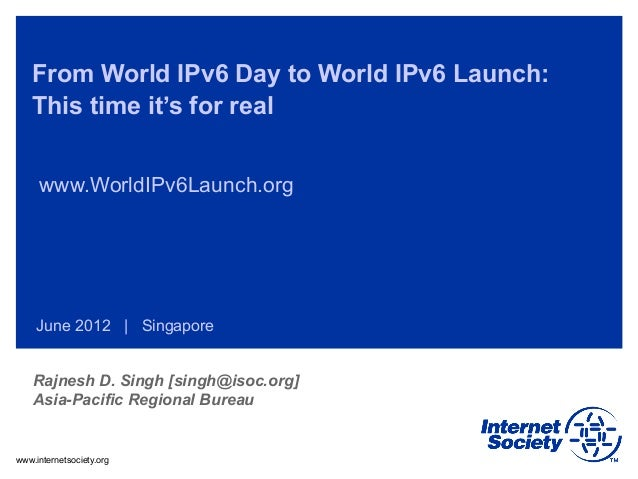 www.internetsociety.org From World IPv6 Day to World IPv6 Launch: This time it's for real www.WorldIPv6Launch.org June 201...