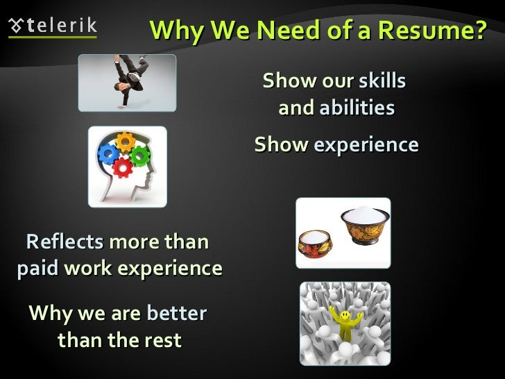 Why We Need of a Resume? <ul><li>Show our  skills   and  abilities </li></ul>Reflects  more than  paid  work experience Wh...