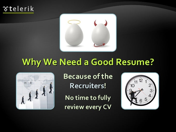 Why We Need a Good Resume? <ul><li>Because of the Recruiters ! </li></ul>No time to fully review every CV
