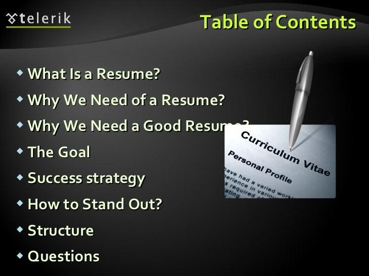 Table of Contents <ul><li>What Is a Resume? </li></ul><ul><li>Why We Need of a Resume? </li></ul><ul><li>Why We Need a Goo...