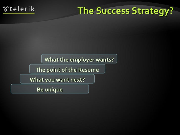 The Success Strategy? What you want next? The point of the Resume What the employer wants? Be unique