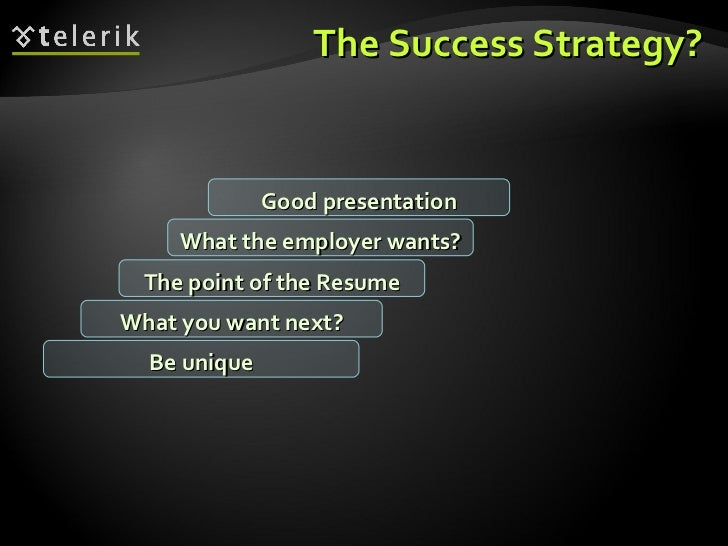 The Success Strategy? What you want next? The point of the Resume What the employer wants? Good presentation Be unique