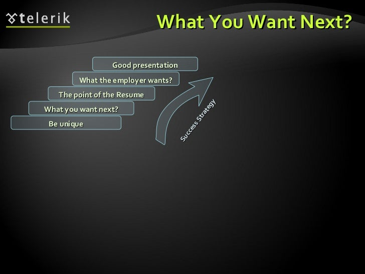 What You Want Next? What you want next? The point of the Resume What the employer wants? Good presentation Be unique Succe...