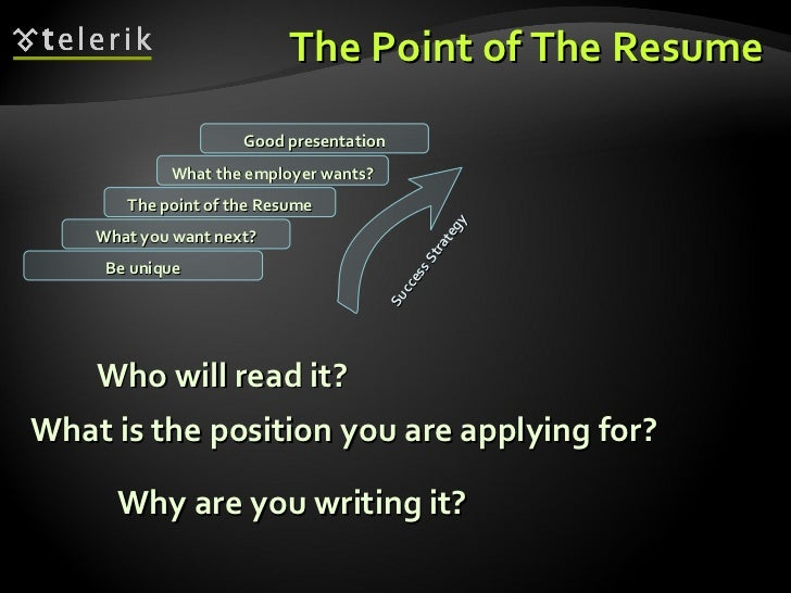 The Point of The Resume <ul><li>Who will read it? </li></ul>What you want next? The point of the Resume What the employer ...