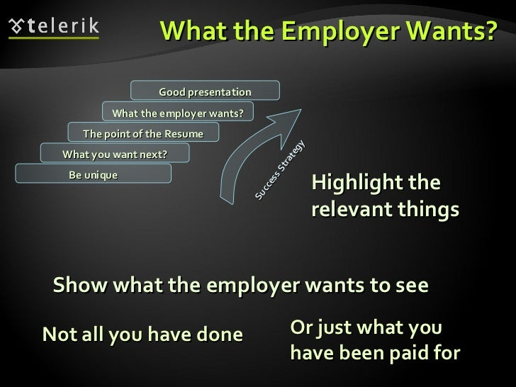 What the Employer Wants? <ul><ul><li>Not all you have done </li></ul></ul>Highlight the relevant things Show what the empl...