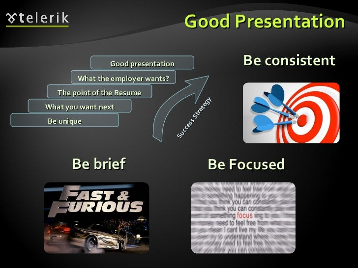 Good Presentation <ul><li>Be brief </li></ul>Be consistent Be Focused What you want next The point of the Resume What the ...