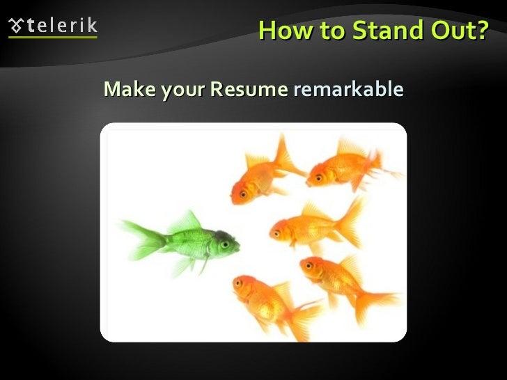 How to Stand Out? <ul><li>Make your Resume  remarkable </li></ul>