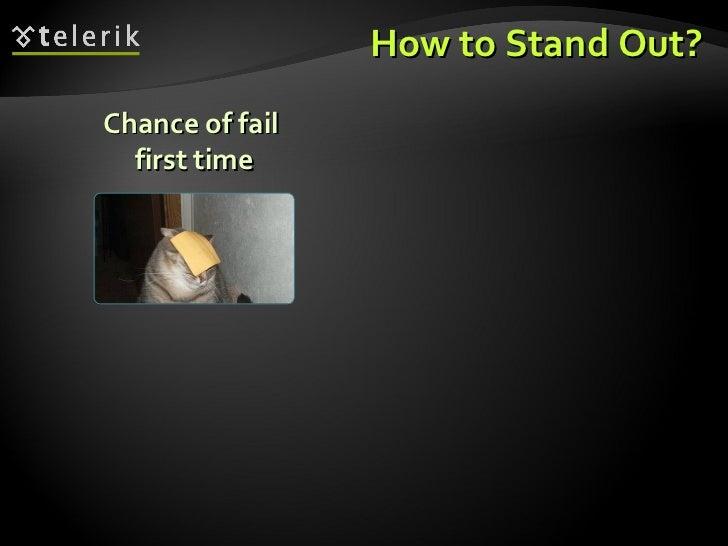 How to Stand Out? <ul><ul><li>Chance of fail  first time </li></ul></ul>