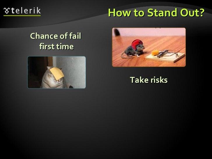 How to Stand Out? <ul><ul><li>Take risks </li></ul></ul><ul><ul><li>Chance of fail  first time </li></ul></ul>