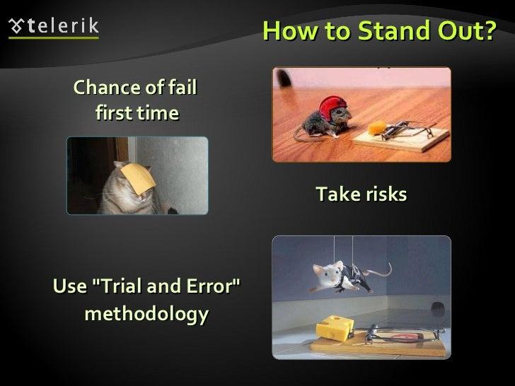 How to Stand Out? <ul><ul><li>Use &quot;Trial and Error&quot;  methodology  </li></ul></ul><ul><ul><li>Take risks </li></u...