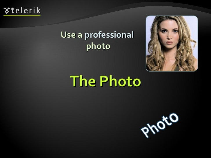 The Photo <ul><li>Use a  professional   photo </li></ul>