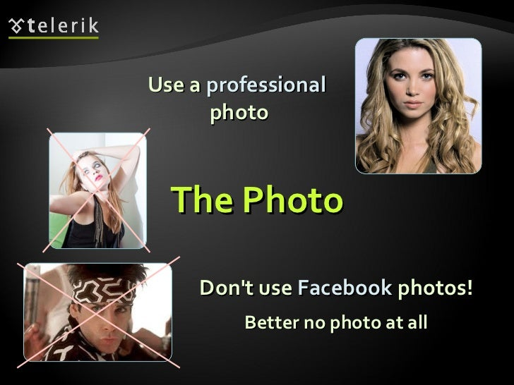 <ul><li>Use a  professional   photo </li></ul>Don't use  Facebook  photos! Better no photo at all The Photo